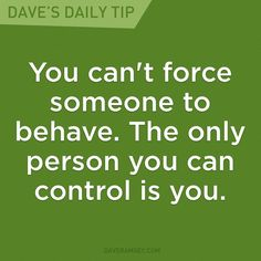 """""""You can't force someone to behave. The only person you can control is you."""" - Dave Ramsey"""