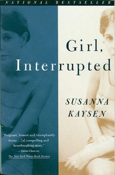 """Girl Interrupted by Susanna Kaysen. """"Whatever we call it - mind, character, soul - we like to think we possess something that is greater than the sum of our neurons and that animates us."""""""