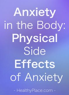 """Anxiety can be felt in the body, and the physical side effects of anxiety can be harsh. The physical side effects of anxiety can mimic other illnesses."" www.HealthyPlace.com"