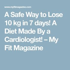 A Safe Way to Lose 10 kg in 7 days! A Diet Made By a Cardiologist! – My Fit Magazine