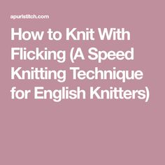 How to Knit With Flicking (A Speed Knitting Technique for English Knitters)