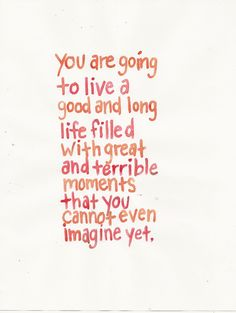 You are going to live a good and long life filled with great and terrible moments that you cannot even imagine yet.