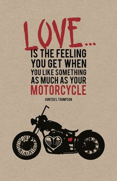 """""""Love is the feeling you get when you like something as much as your motorcycle."""" - Hunter S. Thompson 