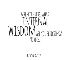 When it hurts, what internal wisdom are you rejecting? Notice.  —Byron Katie