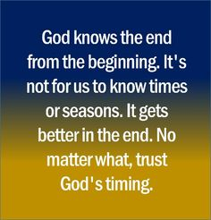 God knows the end from the beginning. It's not for us to know times or seasons. It gets better in the end. No matter what, trust God's timing.
