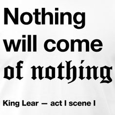 This quotation (1.1.95) spoken by King Lear after he asks his youngest daughter Cordelia how deep her love is for him, is what drives the entire play. Lear has truth by these words but in terms of this specific context and the topic of love, he should mend his speech rather than telling his daughter to.