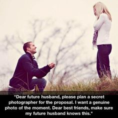 """""""Dear future husband, please plan a secret photographer for the proposal. I want a genuine photo of the moment. Dear best friends make sure my future husband knows this. Dear future mother in law please inform your son just in case my friends forget. When I Get Married, I Got Married, Getting Married, Future Mrs, Dear Future Husband, Future Wife, Perfect Wedding, Dream Wedding, Wedding Day"""