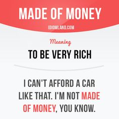 """""""Be made of money"""" means """"to be very rich"""". Example: I can't afford a car like that. I'm not made of money, you know. Get our apps for learning English: learzing.com #idiom #idioms #saying #sayings #phrase #phrases #expression #expressions #english #englishlanguage #learnenglish #studyenglish #language #vocabulary #dictionary #grammar #efl #esl #tesl #tefl #toefl #ielts #toeic #englishlearning #vocab #wordoftheday #phraseoftheday"""