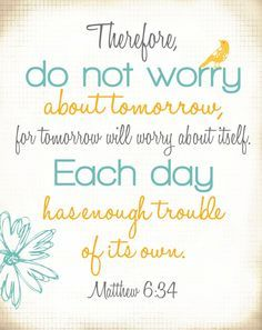 """Matthew 6:34 """"Therefore do not worry about tomorrow, for tomorrow will worry about itself... / faith quotes"""