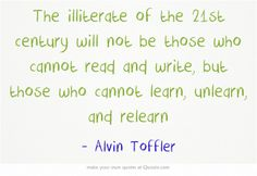 The illiterate of the 21st century will not be those who cannot read and write, but those who cannot learn, unlearn, and relearn
