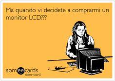 Ma quando vi decidete a comprarmi un monitor LCD???
