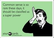 Common sense is so rare these days it should be classified as a super power.