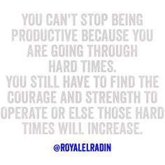 YOU CAN'T STOP BEING PRODUCTIVE BECAUSE YOU  ARE GOING THROUGH  HARD TIMES.  YOU STILL HAVE TO FIND THE COURAGE AND STRENGTH TO OPERATE OR ELSE THOSE HARD TIMES WILL INCREASE.