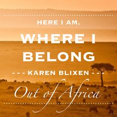 """Here I am, where I belong."" Karen Blixen, Out of Africa (by Isak Dinesen) http://www.african-wildlife-safari.com/kenya-wildlife-safaris/"