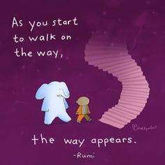 As you start to walk on the way, the way appears. - Rumi, poet and mystic. 1207-1273 AD in Persia.