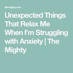 Unexpected Things That Relax Me When I'm Struggling with Anxiety | The Mighty