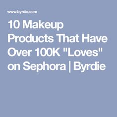 "10 Makeup Products That Have Over 100K ""Loves"" on Sephora 