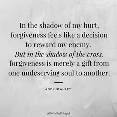 70 Forgiveness Quotes to Inspire Us to Let Go In the shadow of my hurt, forgiveness feels like a decision to reward my enemy. But in the shadow of the cross, forgiveness is merely a gift from one undeserving soul to another. Top Quotes, Faith Quotes, Great Quotes, Quotes To Live By, Life Quotes, Inspirational Quotes, Forgive Quotes, Forgive Yourself Quotes, Encouragement Quotes