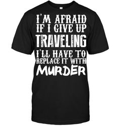 I'M AFRAID IF I GIVE UP TRAVELING I'LL HAVE TO REPLACE IT WITH MURDER