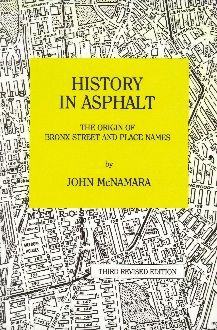 History in Asphalt: The Origin of Bronx Street & Place Names When John McNamara was a young boy, he walked the streets in his Bronx neighborhood and often wondered how the streets got their names. Many years went by until the new executive director of The Bronx County Historical Society persuaded him to compile his extensive collection of noted as a book.