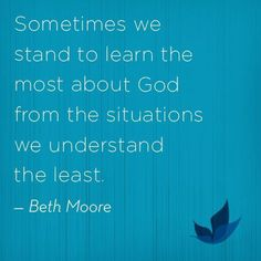 """""""Sometimes we stand to learn the most about God from the situations we understand the least."""" - Beth Moore Now ANYONE Can Learn To Belly Dan. Beth Moore Bible Study, Beth Moore Quotes, Great Quotes, Inspirational Quotes, Motivational Quotes, Bible Verses Quotes, Scriptures, Love The Lord, Quotable Quotes"""