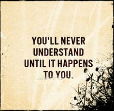 No one understands unless they've experienced it!