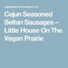 Cajun Seasoned Seitan Sausages – Little House On The Vegan Prairie