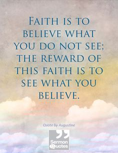 Faith is to believe what you do not see; the reward of this faith is to see what you believe. — St. Augustine
