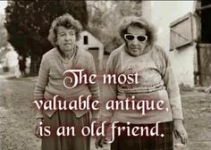 """My BFF and I have been friends for over 40 years. My, doesn't time fly? Thankfully, we don't look as """"antique"""" as the women in the photo above. (Sorry ladies.) Hey Karen, here's to being an antique BFF! Great Quotes, Funny Quotes, Inspirational Quotes, Motivational, Work Quotes, Friend Friendship, Friendship Quotes, Friendship Pictures, True Friends"""