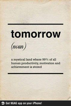 Tomorrow : a mystical land where 99% of all human productivity, motivation and achievement is stored.