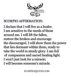 SCORPIO AFFIRMATION: I declare that I will live as a healer. I am sensitive to the needs of those around me. I will lift the fallen, restore the broken and encourage the discouraged.  I will show them the power that lies dormant within them, ready to take the world in steady glory. I am full of compassion and sacred healing light. I won't just look for a miracle, I will become someone's miracle. #phoenix #scorpio