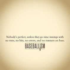 The Perfect Game. The single most beautiful thing in all of sports. Guaranteed immortality.