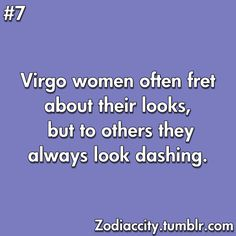 Virgos are extremely fussy with their physical appearance, both in person and in photographs. For example, a Virgo woman would rather have no manicure than a messily done one.