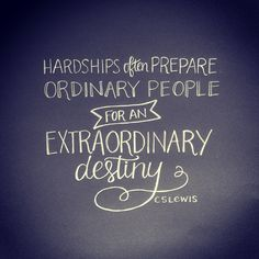 """""""Hardships often prepare ordinary people for an extraordinary destiny."""" - C.S. Lewis"""