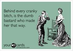 Behind every cranky bitch, is the dumb bastard who made her that way...hahaha, I know too many of them