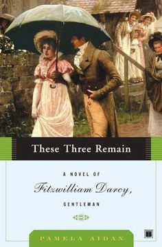 These Three Remain: A Novel of Fitzwilliam Darcy, Gentleman  The most authentic of the Jane Austen wanna-bes.