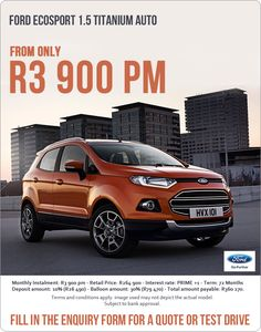 Now from only R3 900: Ford Ecosport 1.5 Titanium Auto.  Retail price: R264 900 Instalment: R3 900pm Interest rate: Prime +1% Term: 72 months Deposit: 10% (R26 490) Balloon: 30% (R79 470) Total amount payable: R360 270