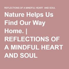 Nature Helps Us Find Our Way Home. | REFLECTIONS OF A MINDFUL HEART AND SOUL