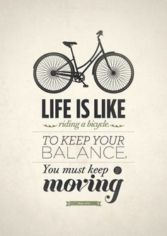 Life is like riding a bicycle. To keep your balance, you must keep moving!