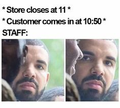 And then they what to buy their shit at 11:15 when we're supposed to start cleaning the place up!