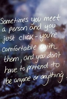 "Quote: ""Sometimes you meet a person and you just click—you're comfortable with them, like you've known them your whole life, and you don't have to pretend to be anyone or anything."""