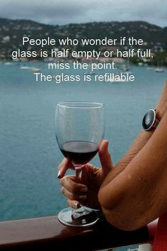The glass is not half empty or half full....it's refillable!