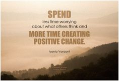 Spend less time worrying about what others think and more time creating positive change. - Iyanla Vanzant #bethechange #positivechange #quote