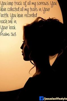 You keep track of all my sorrows.  You have collected all my tears in Your bottle.  You have recorded each one in Your book.  psalm 56:8