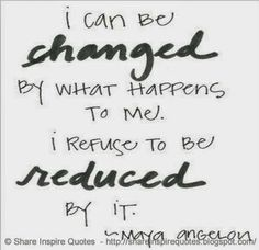 I can be changed by what happens to me. But I refuse to be reduced by it. ~Maya…