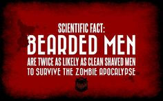 Bearded men are twice as likely as clean shaved men to survive the zombie apocalypse. Oh, yes.