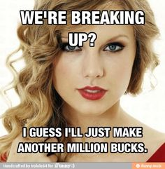 Admit it or not. Taylor Swift has become a millionaire doing what every girl wishes she could. Telling the world what a crappy boyfriend they had. Secretly we all wish we could write a song about our ex and let the whole world hear what a douche they were. :)