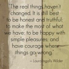 """""""The real things haven't changed.  It is still best to be honest and truthful; to make the most of what we have; to be happy with simple pleasures; and have courage when things go wrong"""""""