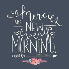 Les bontés de l'Éternel ne sont pas épuisés, Ses compassions ne sont pas à leur terme;  Elles se renouvellent chaque matin. Oh! que ta fidélité est grande! -Lamentations 3:22-23