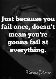 Just because you fail once, doesn't mean you're gonna fail at everything.